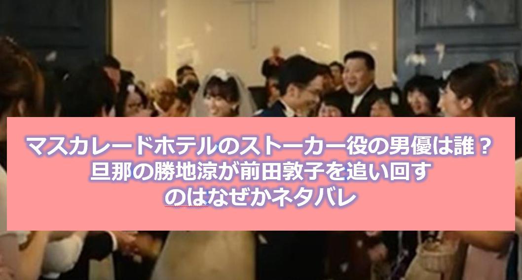マスカレードホテルのストーカー役の男優は誰?旦那の勝地涼が前田敦子を追い回すのはなぜかネタバレ