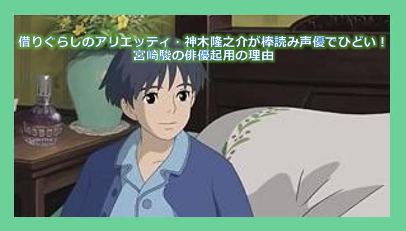 借りぐらしのアリエッティ・神木隆之介が棒読み声優でひどい!宮崎駿の俳優起用の理由