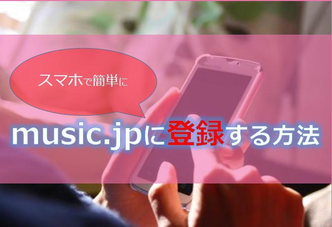 music.jp(ミュージックドットジェーピー)に登録する方法!注意点についても解説