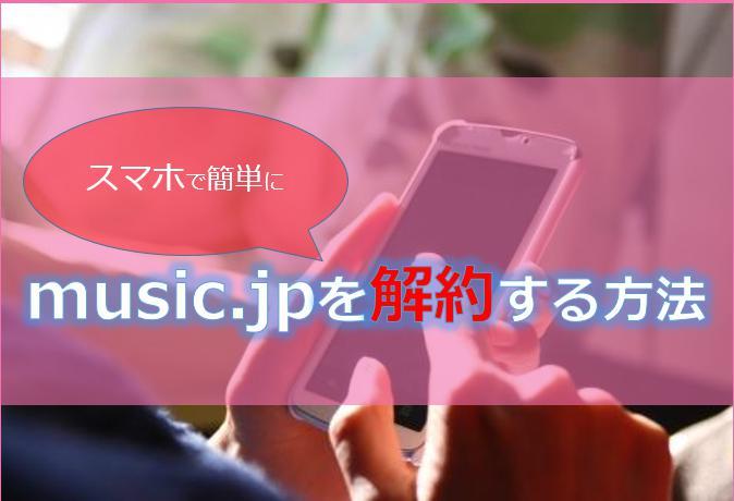 music.jp(ミュージックドットジェーピー)を解約する方法!解約のQ&Aについても解説