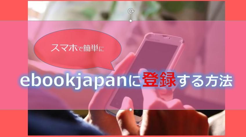 ebookjapanにスマホで登録・入会する方法!やり方を図解で解説