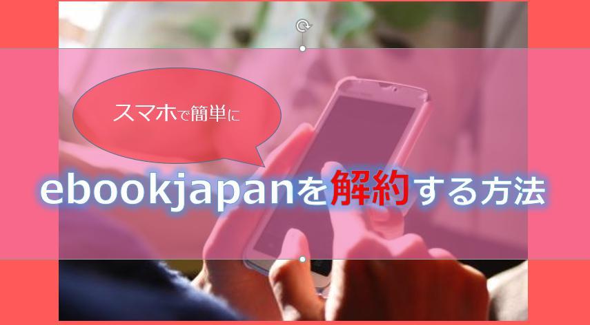 ebookjapanをスマホで解約・退会する方法!注意点についても解説