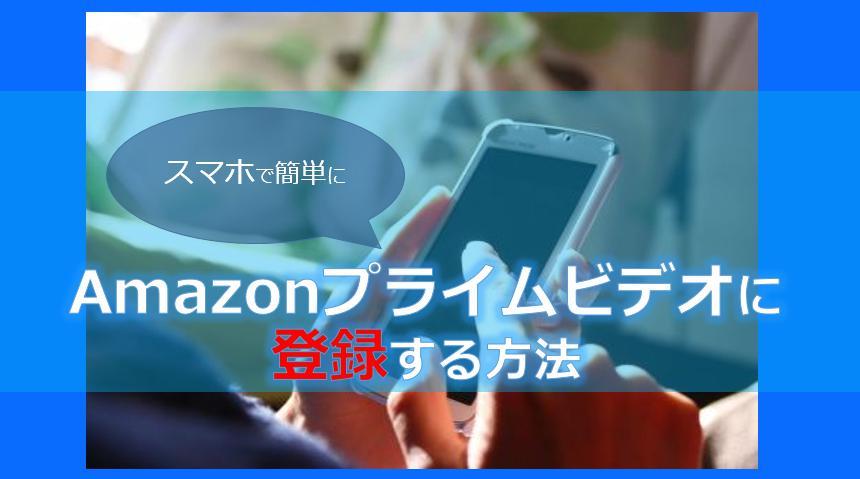 Amazonプライムビデオにスマホで登録・入会する方法!やり方を図解で解説