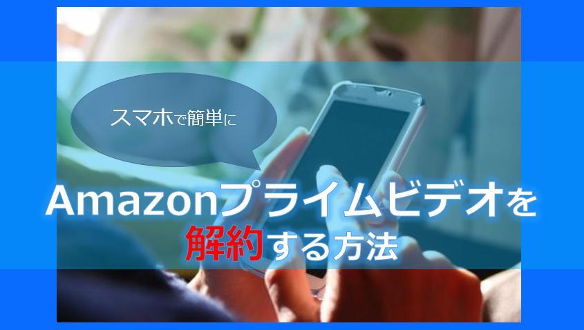 amazonプライムビデオをスマホで解約・退会する方法!注意点についても解説