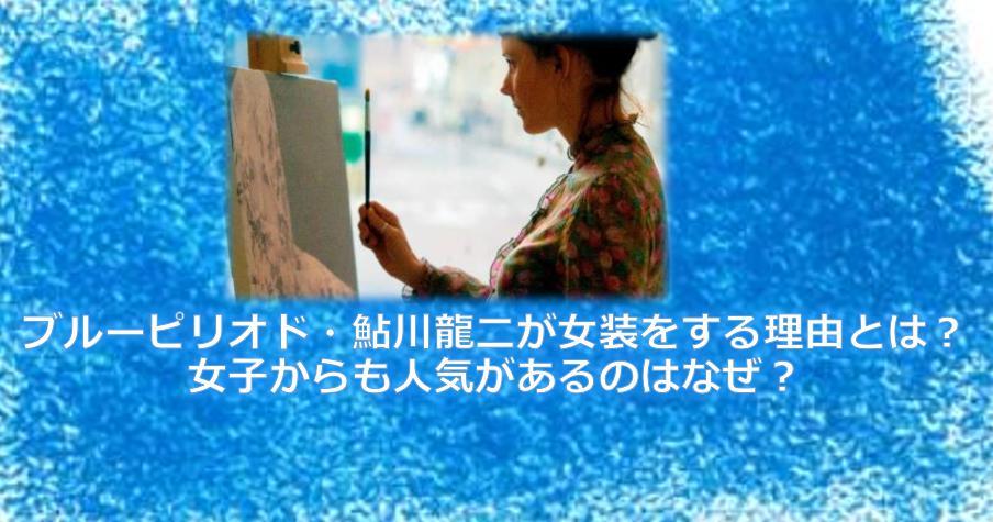 ブルーピリオド・鮎川龍二が女装をする理由とは?女子からも人気があるのはなぜ?
